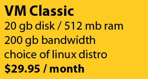VM Classic: 20gb disk/512mb ram/200gb bandwidth for $29.95/month